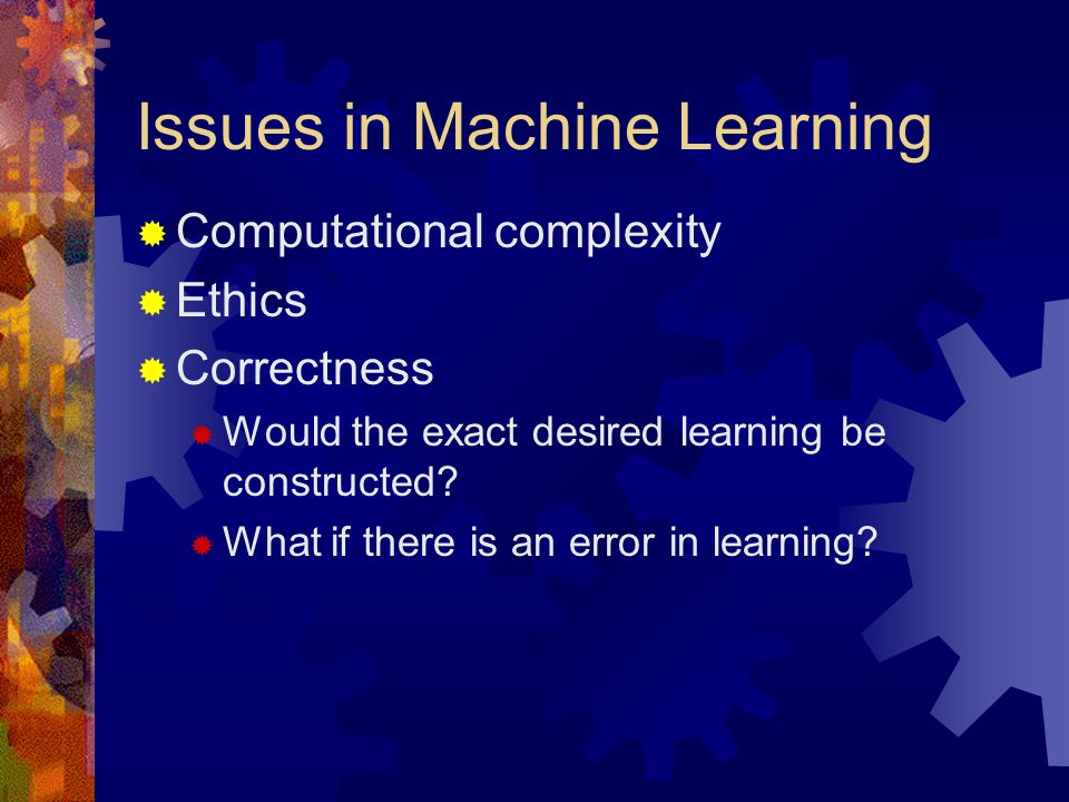 Issues in Machine Learning  Computational complexity  Ethics  Correctness  Would the exact desired learning be constructed?  What if there is an