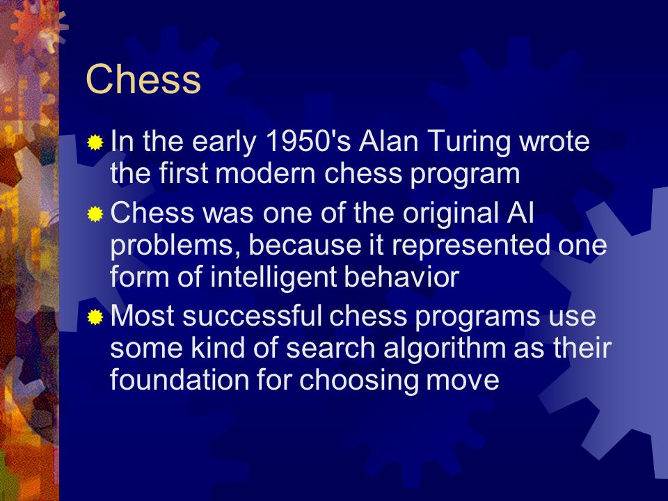 Chess  In the early 1950's Alan Turing wrote the first modern chess program  Chess was one of the original AI problems, because it represented one f