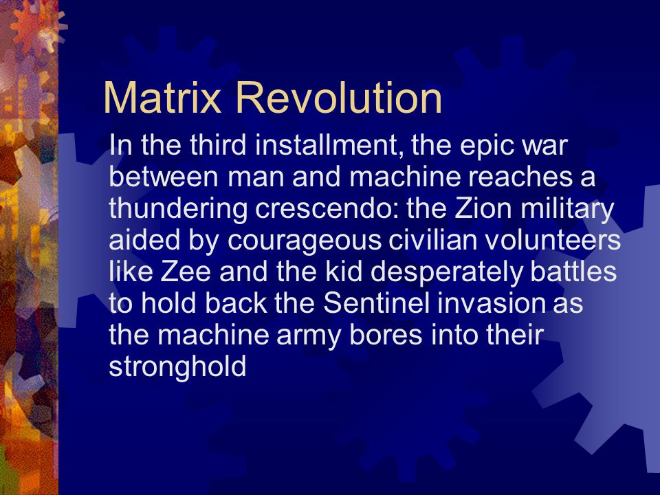 Matrix Revolution In the third installment, the epic war between man and machine reaches a thundering crescendo: the Zion military aided by courageous