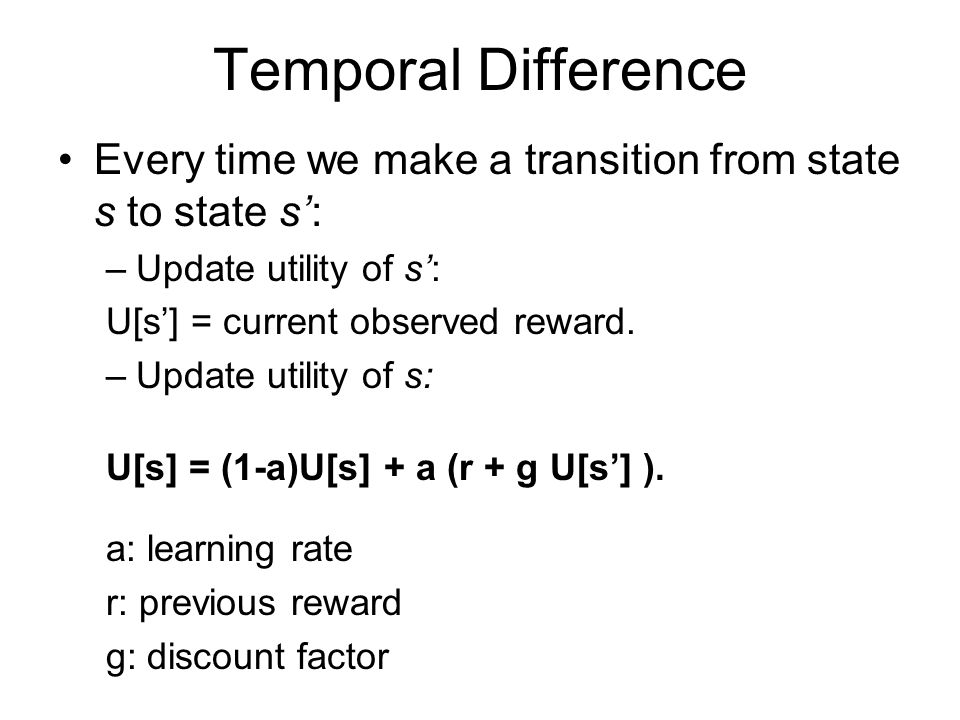 Temporal Difference Every time we make a transition from state s to state s': –Update utility of s': U[s'] = current observed reward. –Update utility