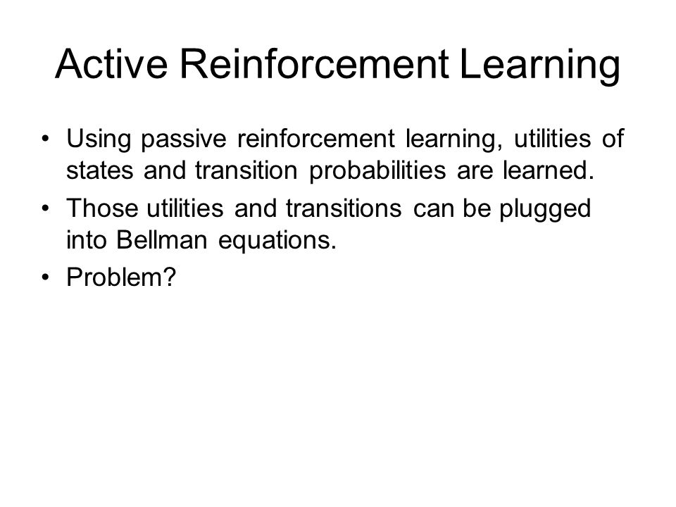 Active Reinforcement Learning Using passive reinforcement learning, utilities of states and transition probabilities are learned. Those utilities and