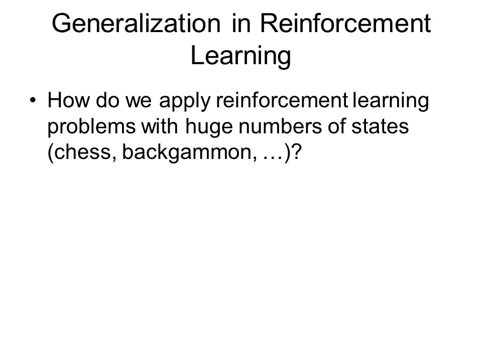 Generalization in Reinforcement Learning How do we apply reinforcement learning problems with huge numbers of states (chess, backgammon, …)?