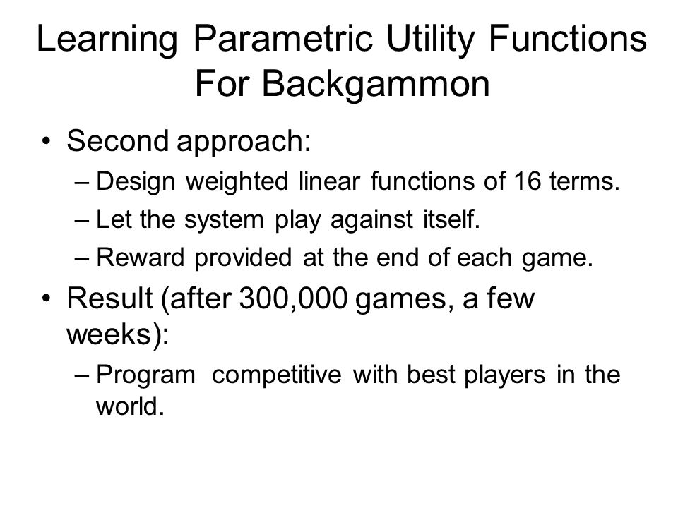 Learning Parametric Utility Functions For Backgammon Second approach: –Design weighted linear functions of 16 terms. –Let the system play against itse