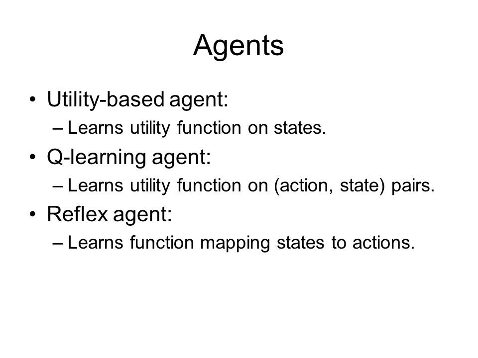 Agents Utility-based agent: –Learns utility function on states. Q-learning agent: –Learns utility function on (action, state) pairs. Reflex agent: –Le
