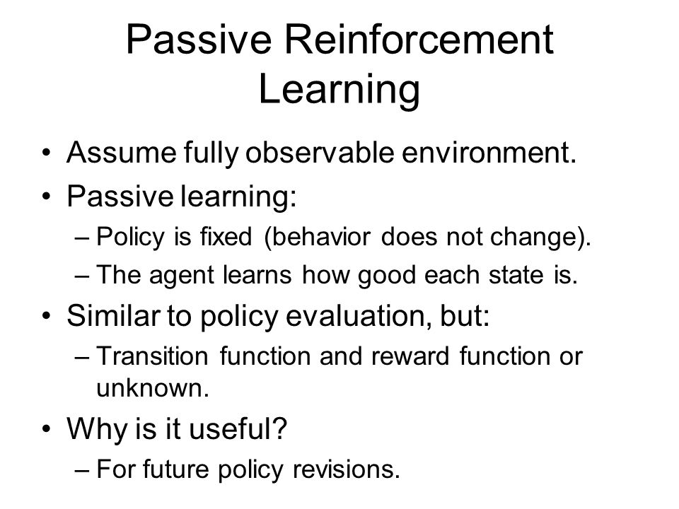 Passive Reinforcement Learning Assume fully observable environment. Passive learning: –Policy is fixed (behavior does not change). –The agent learns h