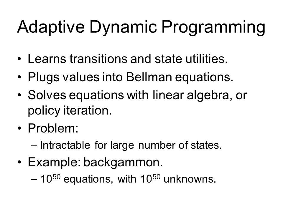 Adaptive Dynamic Programming Learns transitions and state utilities. Plugs values into Bellman equations. Solves equations with linear algebra, or pol