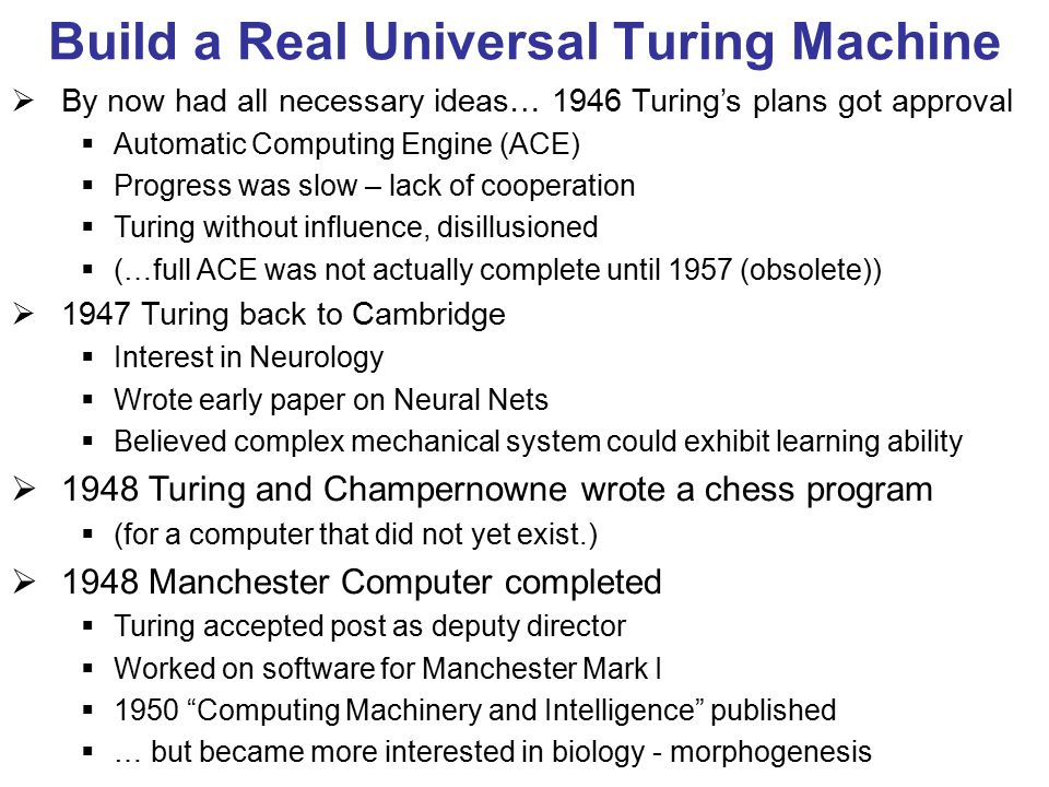 Build a Real Universal Turing Machine  By now had all necessary ideas… 1946 Turing's plans got approval  Automatic Computing Engine (ACE)  Progress was slow – lack of cooperation  Turing without influence, disillusioned  (…full ACE was not actually complete until 1957 (obsolete))  1947 Turing back to Cambridge  Interest in Neurology  Wrote early paper on Neural Nets  Believed complex mechanical system could exhibit learning ability  1948 Turing and Champernowne wrote a chess program  (for a computer that did not yet exist.)  1948 Manchester Computer completed  Turing accepted post as deputy director  Worked on software for Manchester Mark I  1950 Computing Machinery and Intelligence published  … but became more interested in biology - morphogenesis