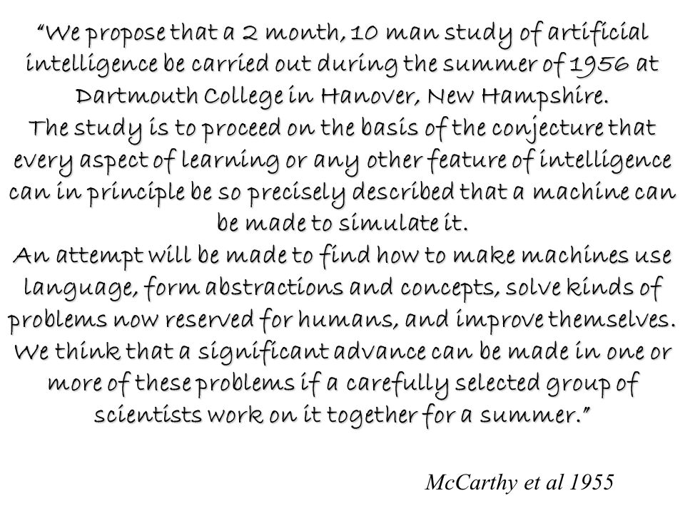 McCarthy et al 1955 We propose that a 2 month, 10 man study of artificial intelligence be carried out during the summer of 1956 at Dartmouth College in Hanover, New Hampshire.