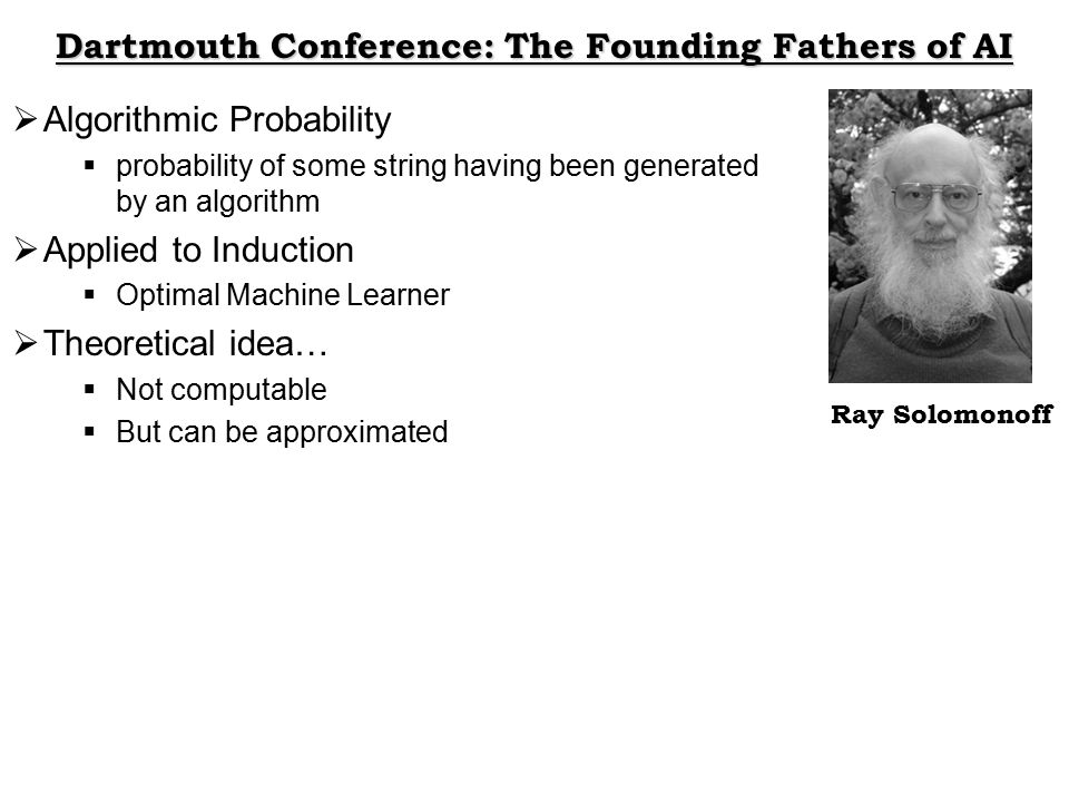 Dartmouth Conference: The Founding Fathers of AI Ray Solomonoff  Algorithmic Probability  probability of some string having been generated by an algorithm  Applied to Induction  Optimal Machine Learner  Theoretical idea…  Not computable  But can be approximated