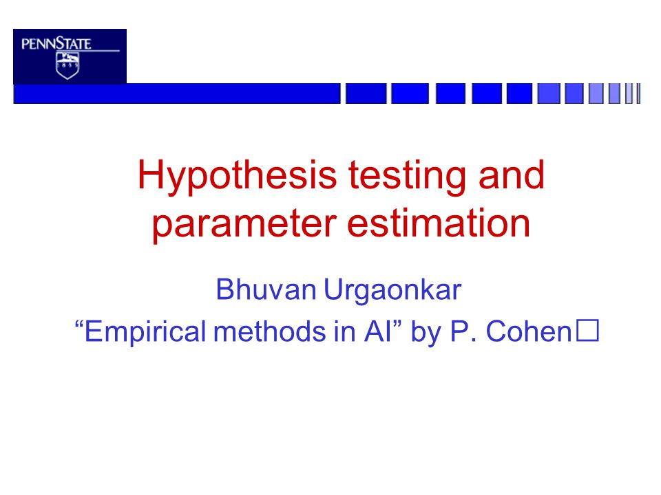Hypothesis testing and parameter estimation Bhuvan Urgaonkar Empirical methods in AI by P. Cohen