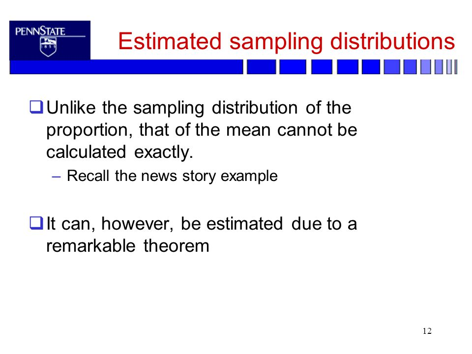 12 Estimated sampling distributions  Unlike the sampling distribution of the proportion, that of the mean cannot be calculated exactly.