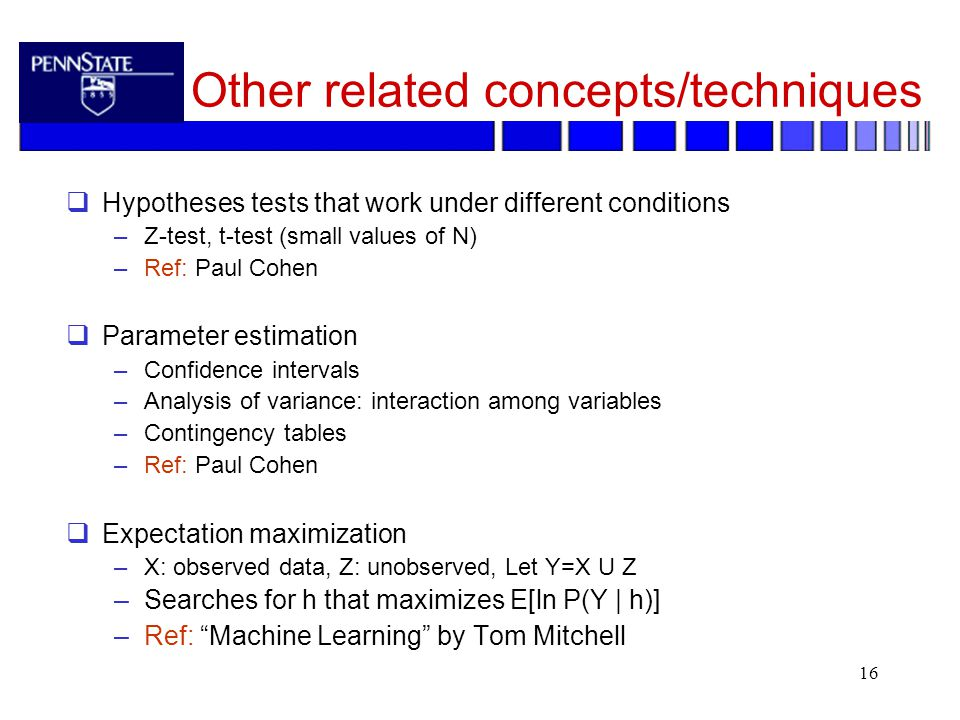 16 Other related concepts/techniques  Hypotheses tests that work under different conditions –Z-test, t-test (small values of N) –Ref: Paul Cohen  Parameter estimation –Confidence intervals –Analysis of variance: interaction among variables –Contingency tables –Ref: Paul Cohen  Expectation maximization –X: observed data, Z: unobserved, Let Y=X U Z –Searches for h that maximizes E[ln P(Y | h)] –Ref: Machine Learning by Tom Mitchell