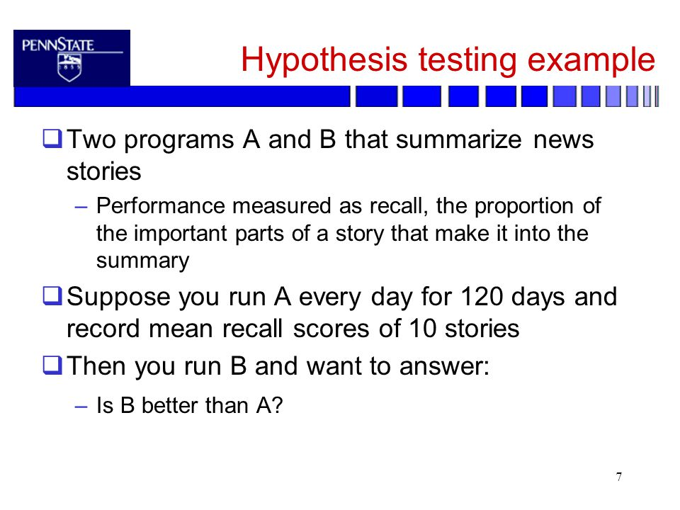 7 Hypothesis testing example  Two programs A and B that summarize news stories –Performance measured as recall, the proportion of the important parts of a story that make it into the summary  Suppose you run A every day for 120 days and record mean recall scores of 10 stories  Then you run B and want to answer: –Is B better than A