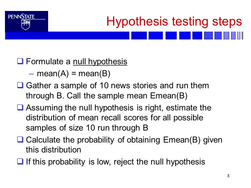8 Hypothesis testing steps  Formulate a null hypothesis –mean(A) = mean(B)  Gather a sample of 10 news stories and run them through B.
