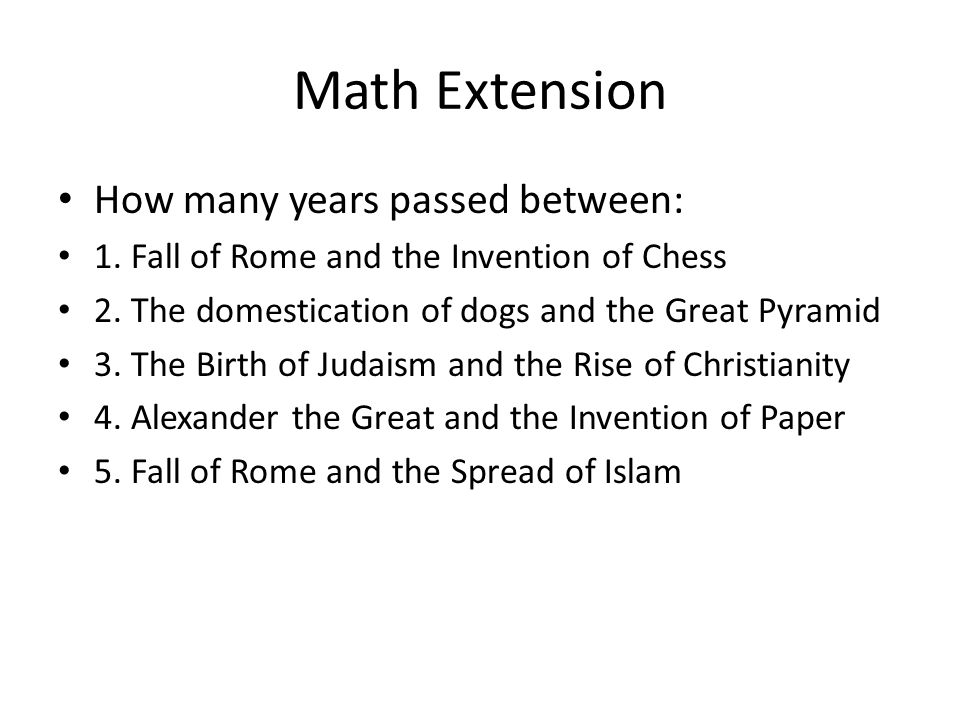 Math Extension How many years passed between: 1. Fall of Rome and the Invention of Chess 2. The domestication of dogs and the Great Pyramid 3. The Bir