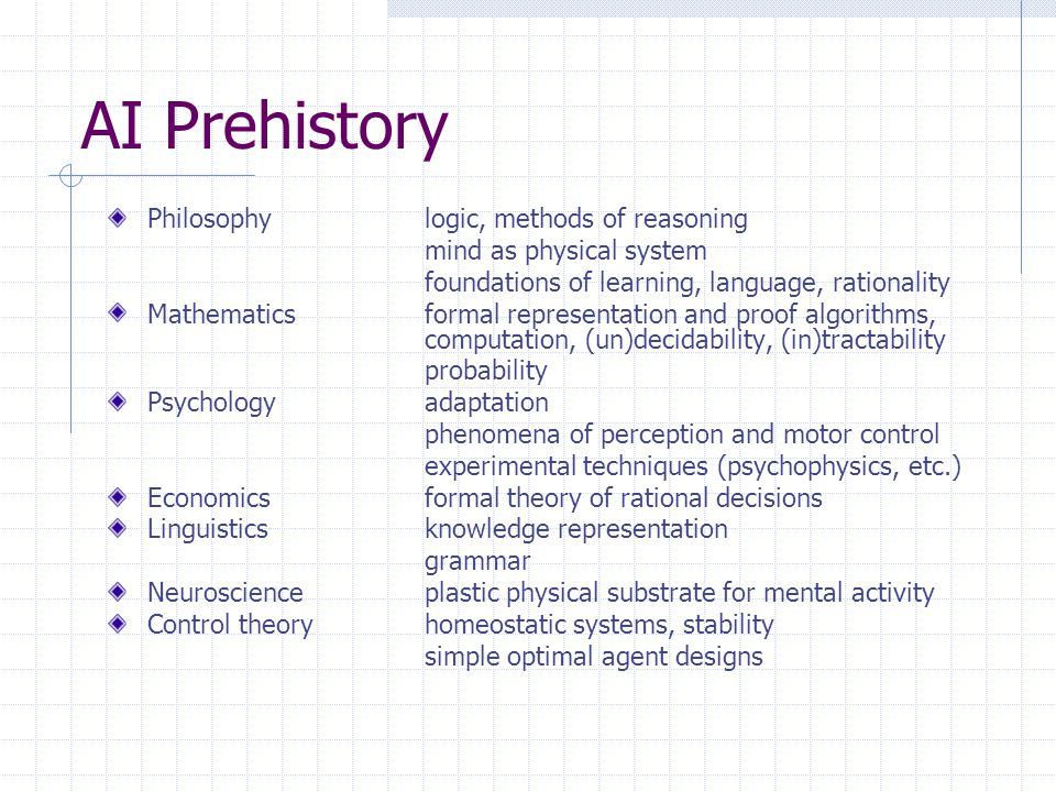 AI Prehistory Philosophylogic, methods of reasoning mind as physical system foundations of learning, language, rationality Mathematicsformal representation and proof algorithms, computation, (un)decidability, (in)tractability probability Psychologyadaptation phenomena of perception and motor control experimental techniques (psychophysics, etc.) Economicsformal theory of rational decisions Linguisticsknowledge representation grammar Neuroscienceplastic physical substrate for mental activity Control theoryhomeostatic systems, stability simple optimal agent designs