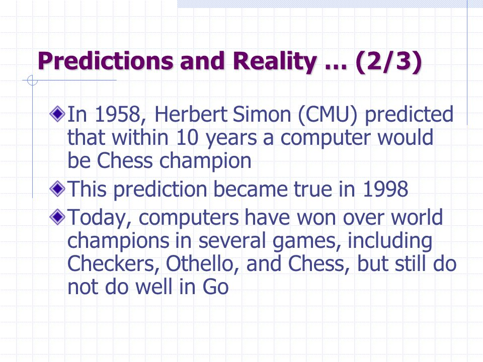 Predictions and Reality … (2/3) In 1958, Herbert Simon (CMU) predicted that within 10 years a computer would be Chess champion This prediction became true in 1998 Today, computers have won over world champions in several games, including Checkers, Othello, and Chess, but still do not do well in Go