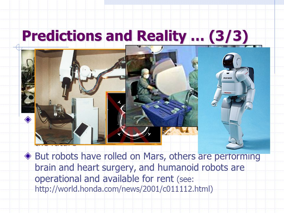 Predictions and Reality … (3/3) In the 70's, many believed that computer-controlled robots would soon be everywhere from manufacturing plants to home Today, some industries (automobile, electronics) are highly robotized, but home robots are still a thing of the future But robots have rolled on Mars, others are performing brain and heart surgery, and humanoid robots are operational and available for rent (see: http://world.honda.com/news/2001/c011112.html)