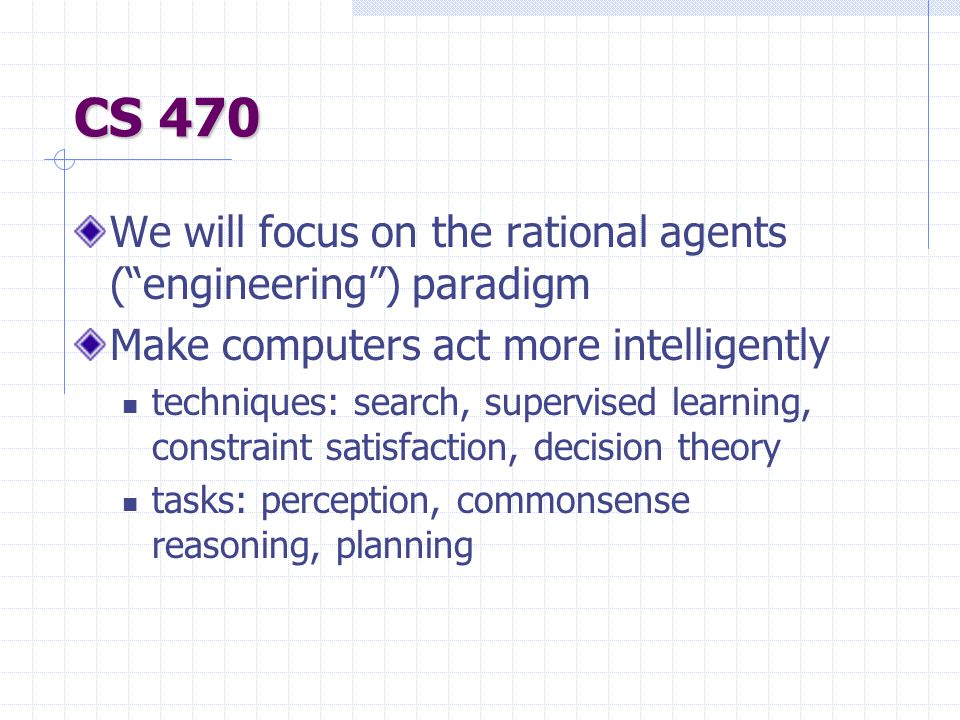 CS 470 We will focus on the rational agents ( engineering ) paradigm Make computers act more intelligently techniques: search, supervised learning, constraint satisfaction, decision theory tasks: perception, commonsense reasoning, planning