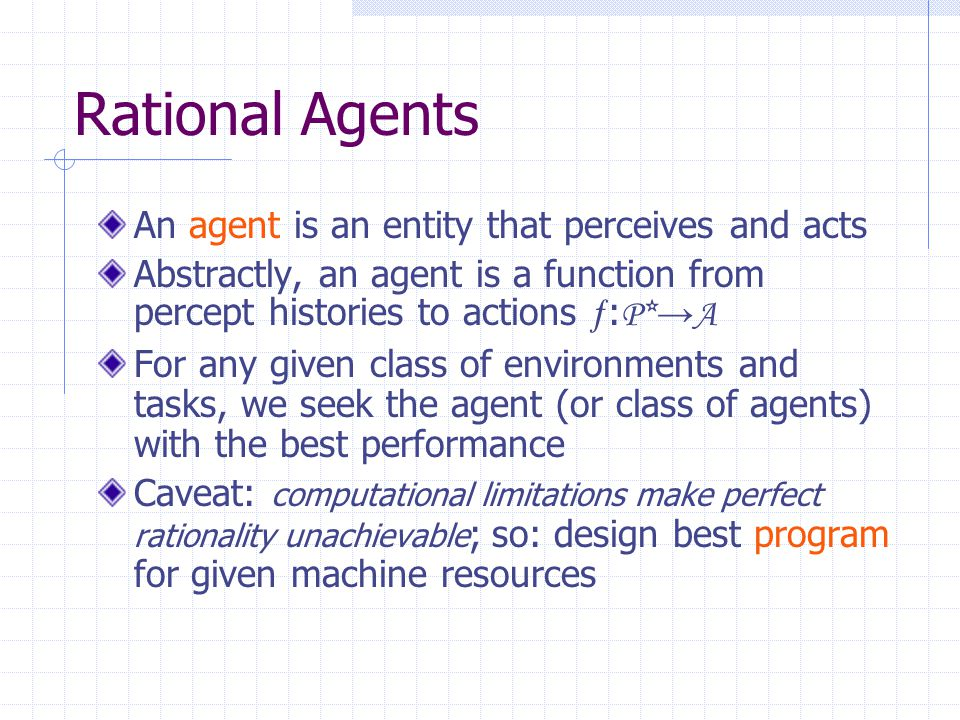 Rational Agents An agent is an entity that perceives and acts Abstractly, an agent is a function from percept histories to actions  : P*→A For any given class of environments and tasks, we seek the agent (or class of agents) with the best performance Caveat: computational limitations make perfect rationality unachievable ; so: design best program for given machine resources