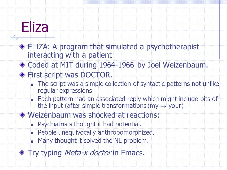Eliza ELIZA: A program that simulated a psychotherapist interacting with a patient Coded at MIT during 1964-1966 by Joel Weizenbaum.