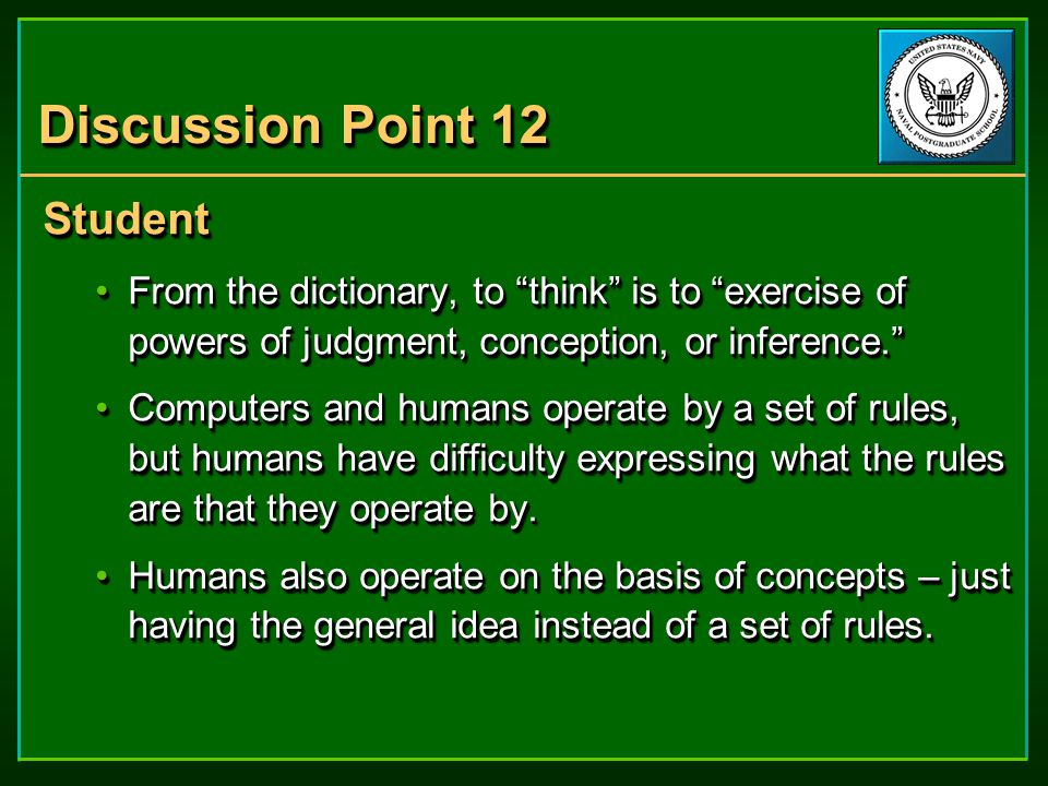 Discussion Point 12 Student From the dictionary, to think is to exercise of powers of judgment, conception, or inference. From the dictionary, to think is to exercise of powers of judgment, conception, or inference. Computers and humans operate by a set of rules, but humans have difficulty expressing what the rules are that they operate by.Computers and humans operate by a set of rules, but humans have difficulty expressing what the rules are that they operate by.