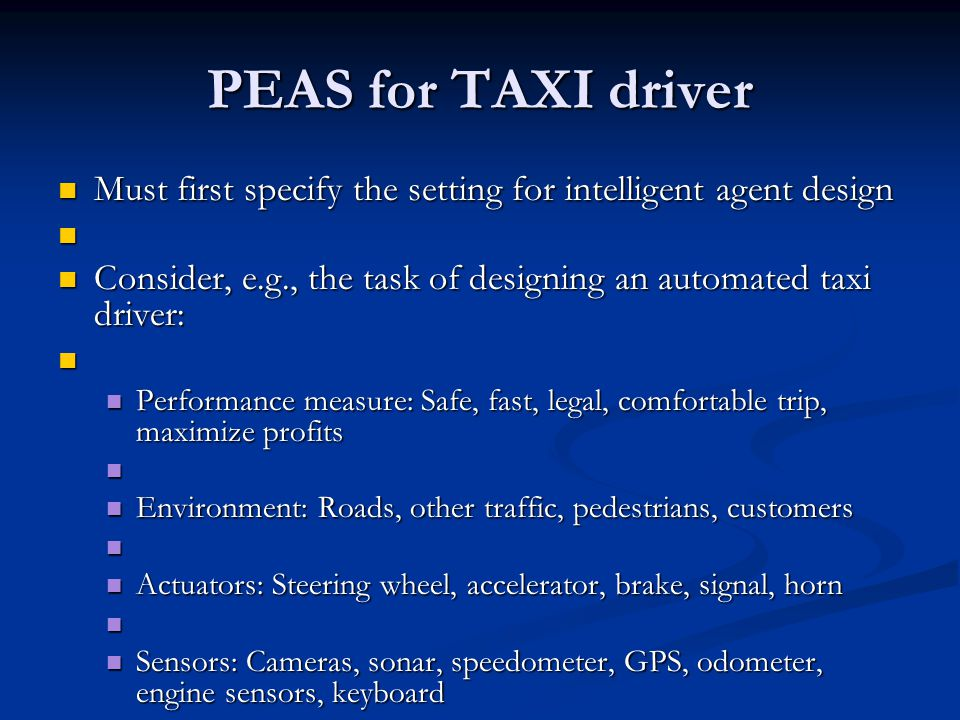 PEAS for TAXI driver Must first specify the setting for intelligent agent design Must first specify the setting for intelligent agent design Consider, e.g., the task of designing an automated taxi driver: Consider, e.g., the task of designing an automated taxi driver: Performance measure: Safe, fast, legal, comfortable trip, maximize profits Performance measure: Safe, fast, legal, comfortable trip, maximize profits Environment: Roads, other traffic, pedestrians, customers Environment: Roads, other traffic, pedestrians, customers Actuators: Steering wheel, accelerator, brake, signal, horn Actuators: Steering wheel, accelerator, brake, signal, horn Sensors: Cameras, sonar, speedometer, GPS, odometer, engine sensors, keyboard Sensors: Cameras, sonar, speedometer, GPS, odometer, engine sensors, keyboard