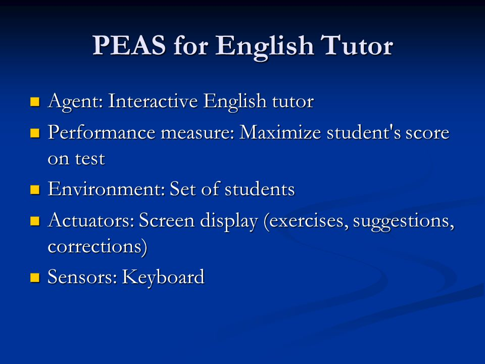 PEAS for English Tutor Agent: Interactive English tutor Agent: Interactive English tutor Performance measure: Maximize student s score on test Performance measure: Maximize student s score on test Environment: Set of students Environment: Set of students Actuators: Screen display (exercises, suggestions, corrections) Actuators: Screen display (exercises, suggestions, corrections) Sensors: Keyboard Sensors: Keyboard