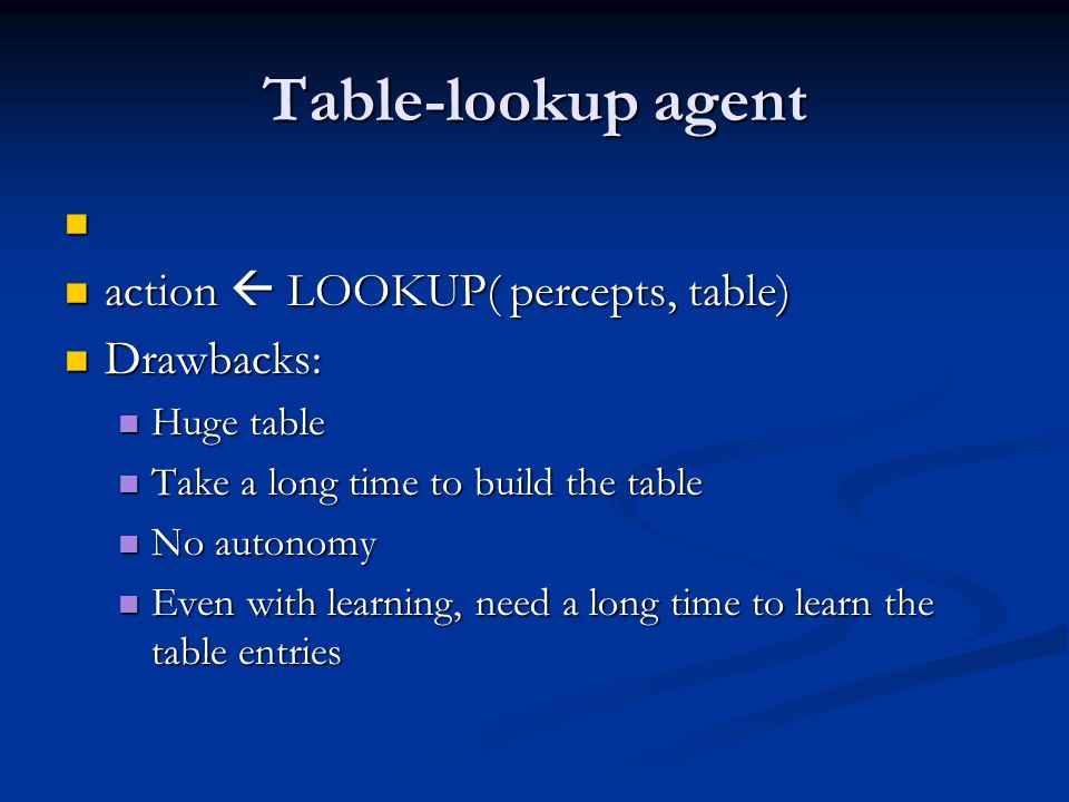 Table-lookup agent action  LOOKUP( percepts, table) action  LOOKUP( percepts, table) Drawbacks: Drawbacks: Huge table Huge table Take a long time to build the table Take a long time to build the table No autonomy No autonomy Even with learning, need a long time to learn the table entries Even with learning, need a long time to learn the table entries