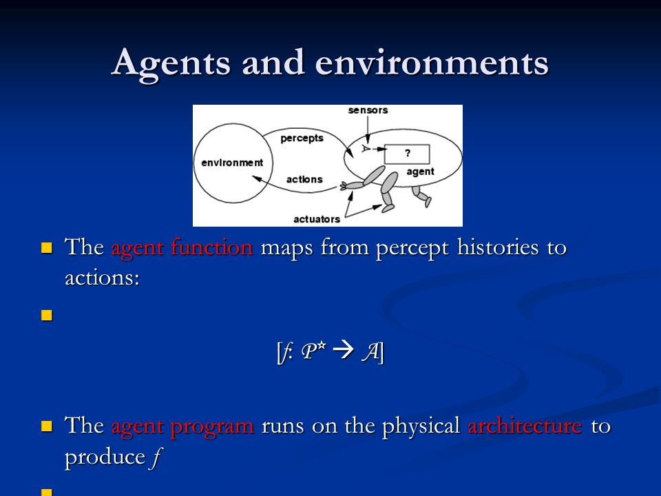 Agents and environments The agent function maps from percept histories to actions: The agent function maps from percept histories to actions: [f: P*  A ] The agent program runs on the physical architecture to produce f The agent program runs on the physical architecture to produce f agent = architecture + program agent = architecture + program