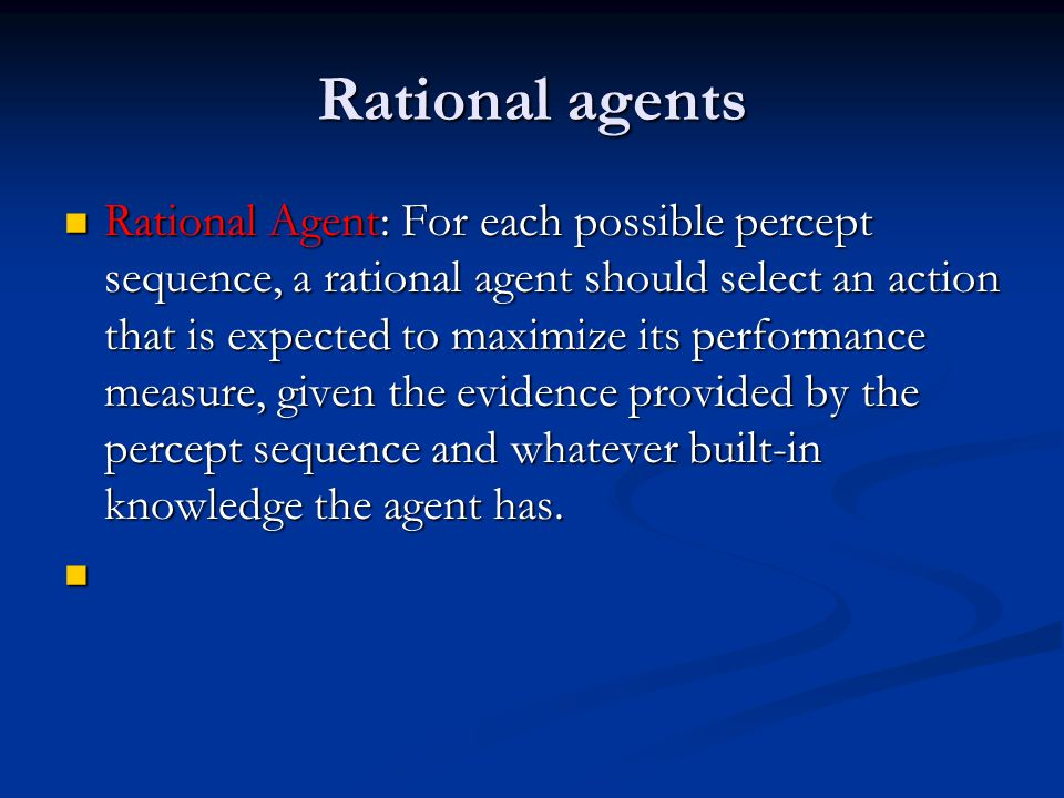 Rational agents Rationality is distinct from omniscience (all- knowing with infinite knowledge) Rationality is distinct from omniscience (all- knowing with infinite knowledge) Agents can perform actions in order to modify future percepts so as to obtain useful information (information gathering, exploration) Agents can perform actions in order to modify future percepts so as to obtain useful information (information gathering, exploration) An agent is autonomous if its behavior is determined by its own experience (with ability to learn and adapt) An agent is autonomous if its behavior is determined by its own experience (with ability to learn and adapt)