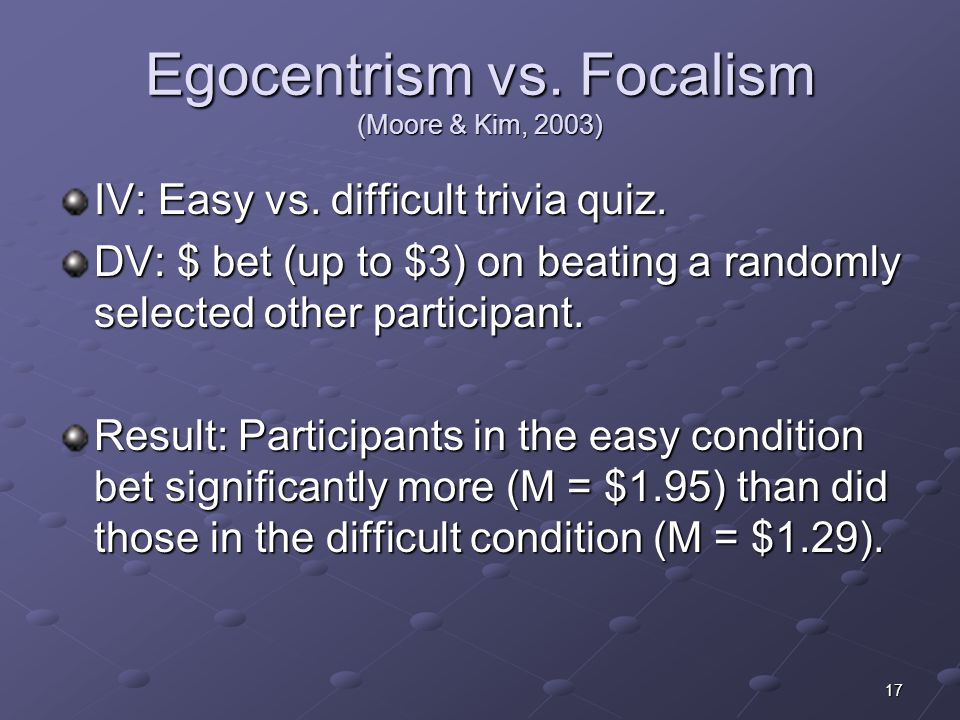17 Egocentrism vs. Focalism (Moore & Kim, 2003) IV: Easy vs.