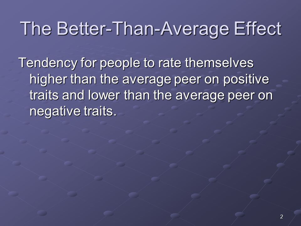 2 The Better-Than-Average Effect Tendency for people to rate themselves higher than the average peer on positive traits and lower than the average peer on negative traits.