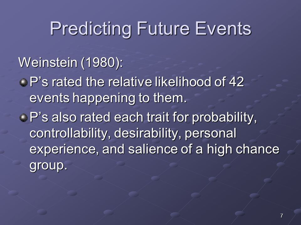 7 Predicting Future Events Weinstein (1980): P's rated the relative likelihood of 42 events happening to them.