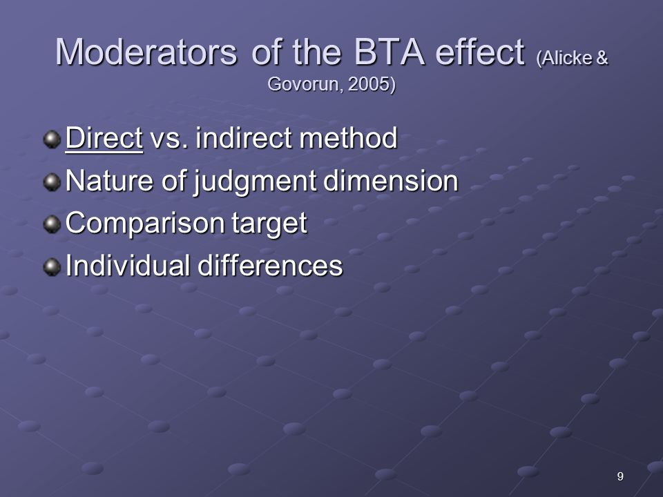 9 Moderators of the BTA effect (Alicke & Govorun, 2005) Direct vs. indirect method Nature of judgment dimension Comparison target Individual differenc