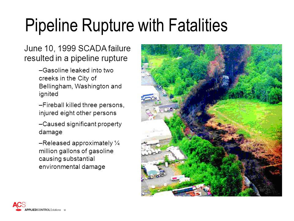 Pipeline Rupture with Fatalities June 10, 1999 SCADA failure resulted in a pipeline rupture –Gasoline leaked into two creeks in the City of Bellingham, Washington and ignited –Fireball killed three persons, injured eight other persons –Caused significant property damage –Released approximately ¼ million gallons of gasoline causing substantial environmental damage