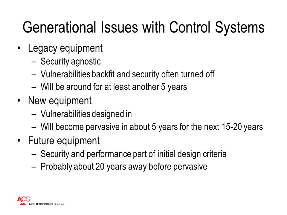 Generational Issues with Control Systems Legacy equipment –Security agnostic –Vulnerabilities backfit and security often turned off –Will be around for at least another 5 years New equipment –Vulnerabilities designed in –Will become pervasive in about 5 years for the next 15-20 years Future equipment –Security and performance part of initial design criteria –Probably about 20 years away before pervasive