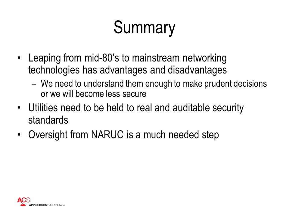 Summary Leaping from mid-80's to mainstream networking technologies has advantages and disadvantages –We need to understand them enough to make prudent decisions or we will become less secure Utilities need to be held to real and auditable security standards Oversight from NARUC is a much needed step