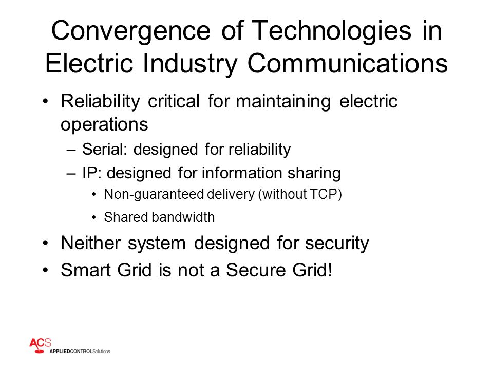 Convergence of Technologies in Electric Industry Communications Reliability critical for maintaining electric operations –Serial: designed for reliability –IP: designed for information sharing Non-guaranteed delivery (without TCP) Shared bandwidth Neither system designed for security Smart Grid is not a Secure Grid!