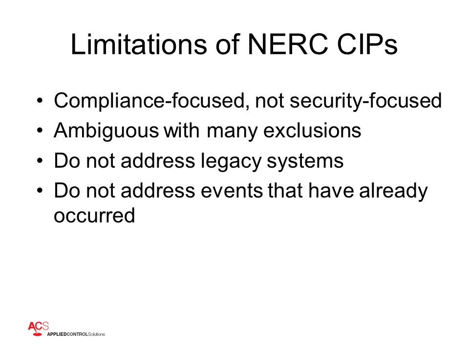 Limitations of NERC CIPs Compliance-focused, not security-focused Ambiguous with many exclusions Do not address legacy systems Do not address events that have already occurred