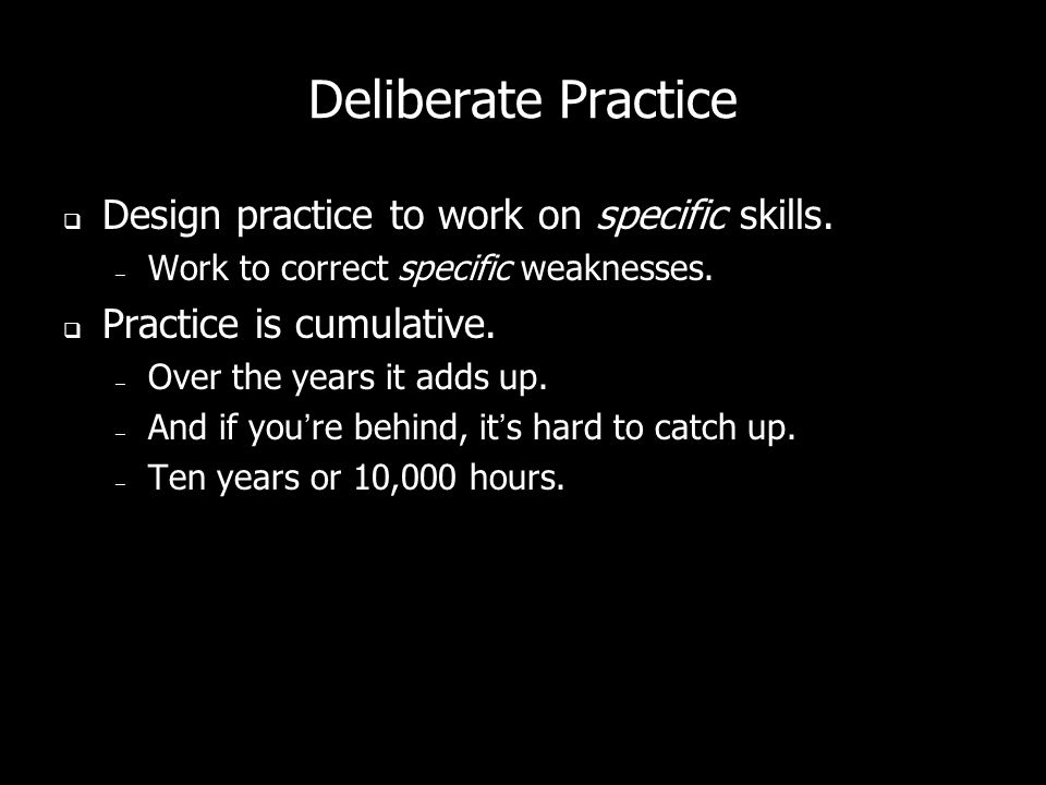 Deliberate Practice  Design practice to work on specific skills.