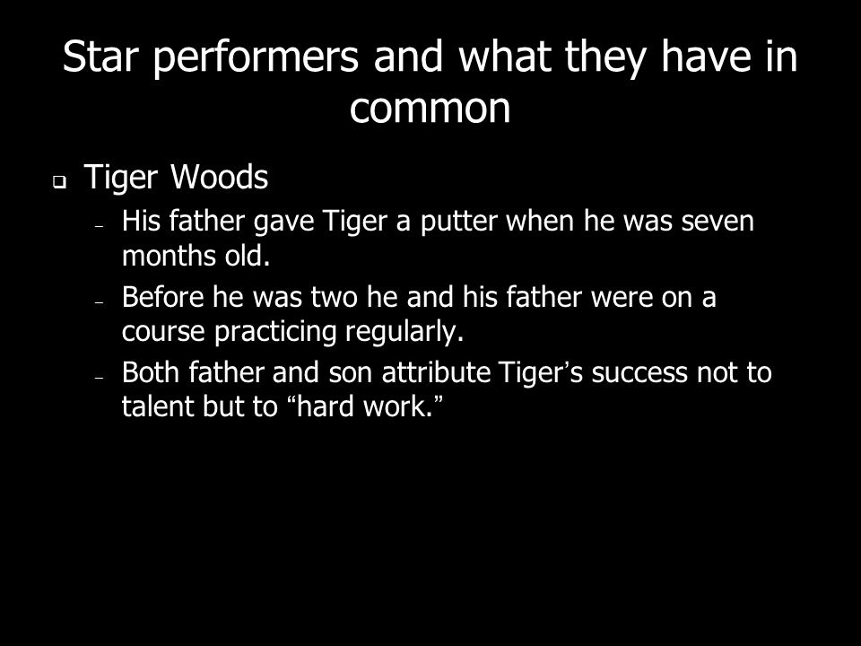 Star performers and what they have in common  Tiger Woods – His father gave Tiger a putter when he was seven months old.