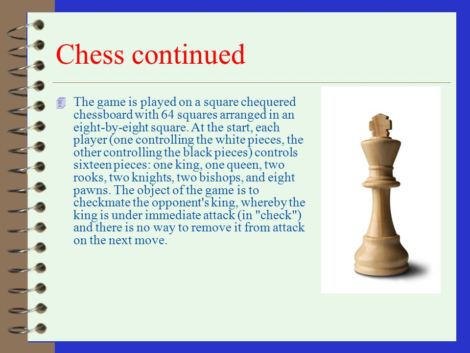 Chess 4 Chess is a recreational and competitive game played between two players. Sometimes called Western chess or international chess to distinguish