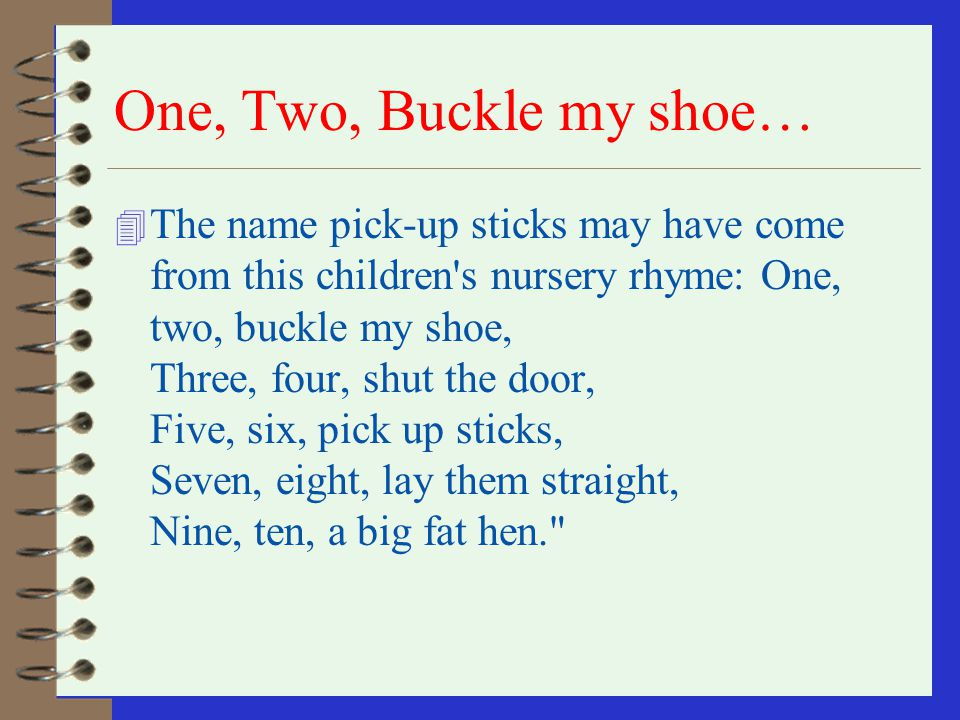 One, Two, Buckle my shoe… 4 The name pick-up sticks may have come from this children s nursery rhyme: One, two, buckle my shoe, Three, four, shut the door, Five, six, pick up sticks, Seven, eight, lay them straight, Nine, ten, a big fat hen.