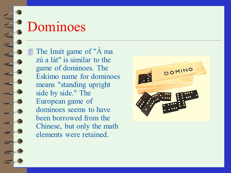 Dominoes 4 The Inuit game of Á ma zú a lát is similar to the game of dominoes.