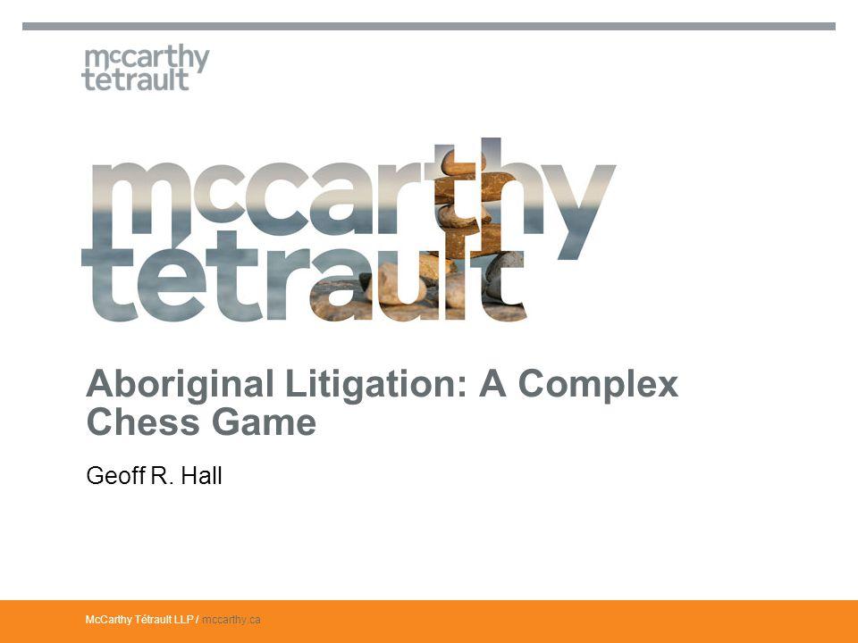 McCarthy Tétrault LLP / mccarthy.ca Geoff R. Hall Aboriginal Litigation: A Complex Chess Game