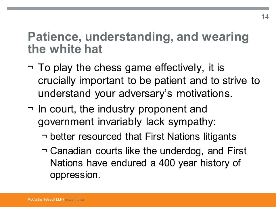 McCarthy Tétrault LLP / mccarthy.ca Patience, understanding, and wearing the white hat ¬To play the chess game effectively, it is crucially important to be patient and to strive to understand your adversary's motivations.