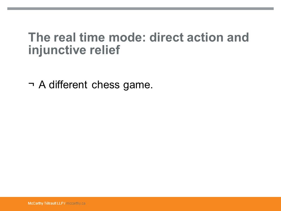 McCarthy Tétrault LLP / mccarthy.ca The real time mode: direct action and injunctive relief ¬A different chess game.