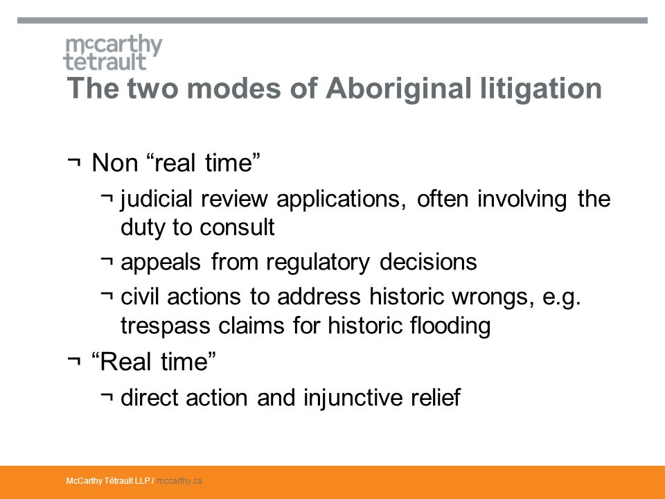 McCarthy Tétrault LLP / mccarthy.ca The two modes of Aboriginal litigation ¬Non real time ¬judicial review applications, often involving the duty to consult ¬appeals from regulatory decisions ¬civil actions to address historic wrongs, e.g.