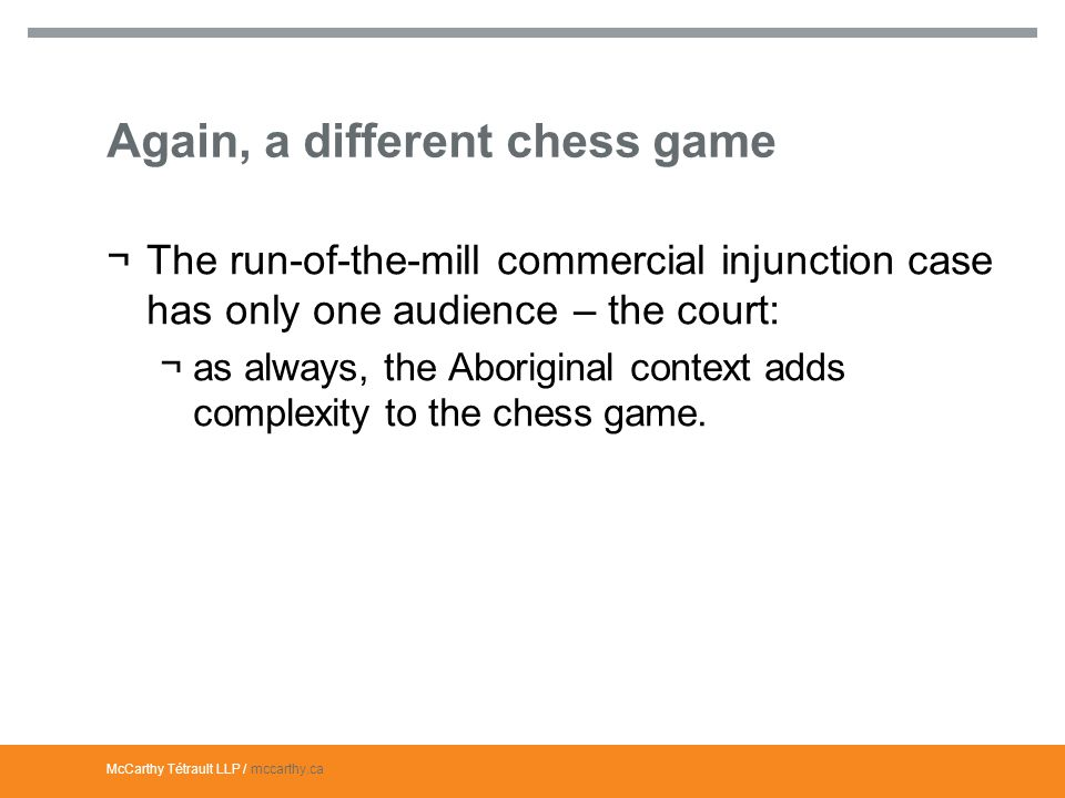 McCarthy Tétrault LLP / mccarthy.ca Again, a different chess game ¬The run-of-the-mill commercial injunction case has only one audience – the court: ¬as always, the Aboriginal context adds complexity to the chess game.